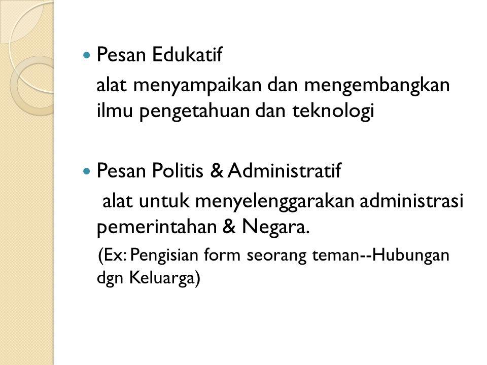Pesan Edukatif alat menyampaikan dan mengembangkan ilmu pengetahuan dan teknologi Pesan Politis & Administratif alat untuk menyelenggarakan administra