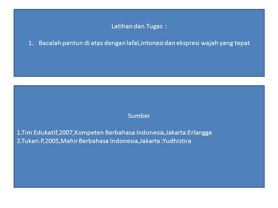 Latihan dan Tugas : 1.Bacalah pantun di atas dengan lafal,intonasi dan ekspresi wajah yang tepat Sumber 1.Tim Edukatif,2007,Kompeten Berbahasa Indones