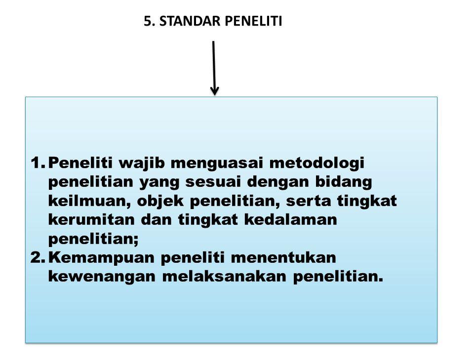 5. STANDAR PENELITI 1.Peneliti wajib menguasai metodologi penelitian yang sesuai dengan bidang keilmuan, objek penelitian, serta tingkat kerumitan dan