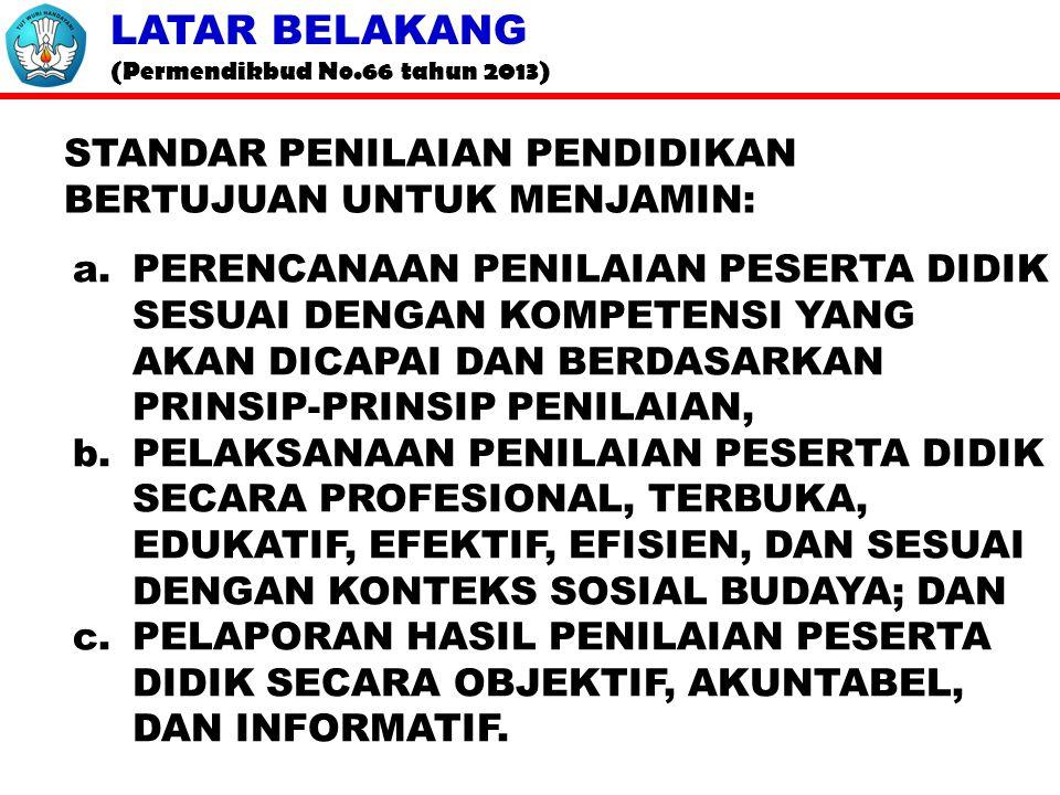 LATAR BELAKANG (Permendikbud No.66 tahun 2013) STANDAR PENILAIAN PENDIDIKAN BERTUJUAN UNTUK MENJAMIN: a.PERENCANAAN PENILAIAN PESERTA DIDIK SESUAI DENGAN KOMPETENSI YANG AKAN DICAPAI DAN BERDASARKAN PRINSIP-PRINSIP PENILAIAN, b.PELAKSANAAN PENILAIAN PESERTA DIDIK SECARA PROFESIONAL, TERBUKA, EDUKATIF, EFEKTIF, EFISIEN, DAN SESUAI DENGAN KONTEKS SOSIAL BUDAYA; DAN c.PELAPORAN HASIL PENILAIAN PESERTA DIDIK SECARA OBJEKTIF, AKUNTABEL, DAN INFORMATIF.