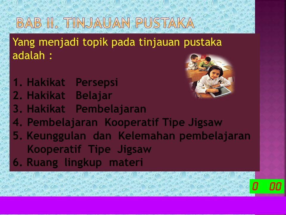 Yang menjadi topik pada tinjauan pustaka adalah : 1.Hakikat Persepsi 2.Hakikat Belajar 3.Hakikat Pembelajaran 4.Pembelajaran Kooperatif Tipe Jigsaw 5.