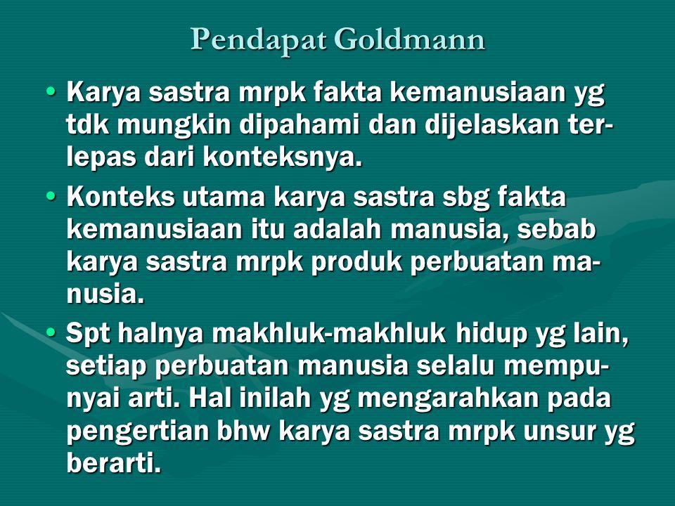 Pendapat Goldmann Karya sastra mrpk fakta kemanusiaan yg tdk mungkin dipahami dan dijelaskan ter- lepas dari konteksnya.Karya sastra mrpk fakta kemanu