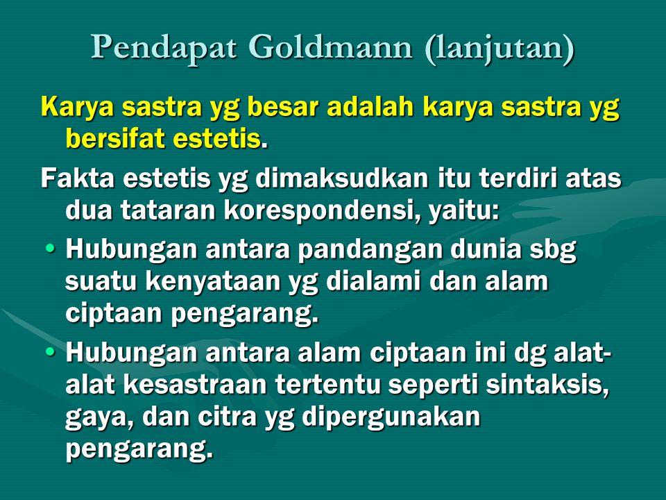 Pendapat Goldmann (lanjutan) Karya sastra yg besar adalah karya sastra yg bersifat estetis. Fakta estetis yg dimaksudkan itu terdiri atas dua tataran