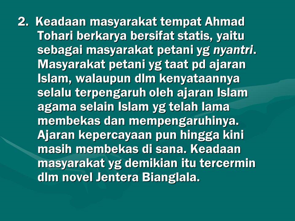 2. Keadaan masyarakat tempat Ahmad Tohari berkarya bersifat statis, yaitu sebagai masyarakat petani yg nyantri. Masyarakat petani yg taat pd ajaran Is