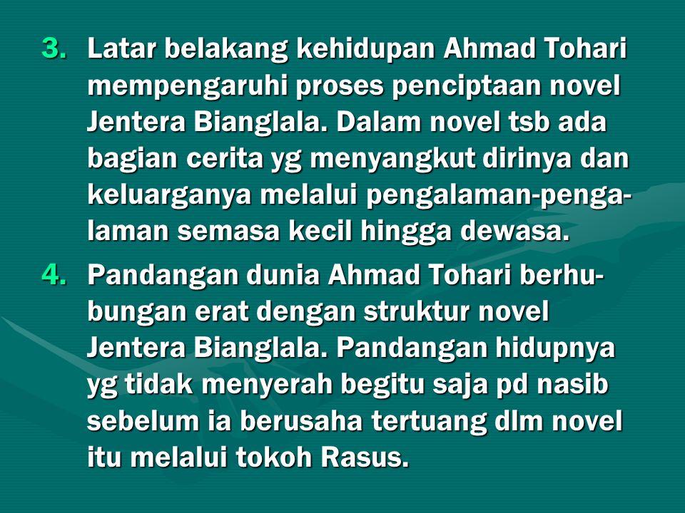 3.Latar belakang kehidupan Ahmad Tohari mempengaruhi proses penciptaan novel Jentera Bianglala. Dalam novel tsb ada bagian cerita yg menyangkut diriny