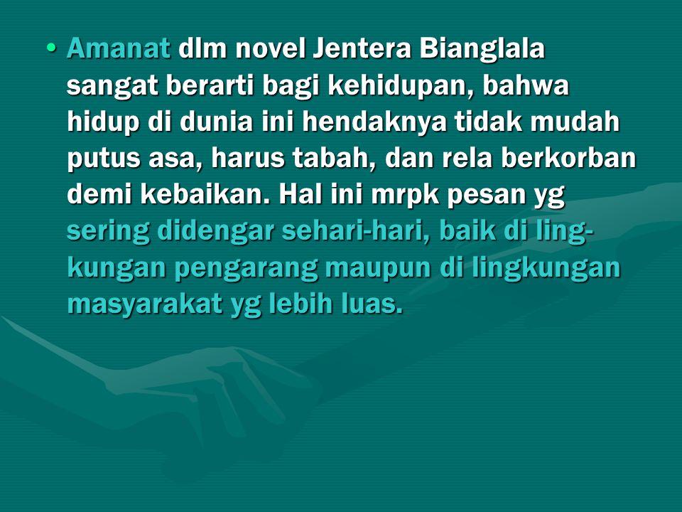 Amanat dlm novel Jentera Bianglala sangat berarti bagi kehidupan, bahwa hidup di dunia ini hendaknya tidak mudah putus asa, harus tabah, dan rela berkorban demi kebaikan.