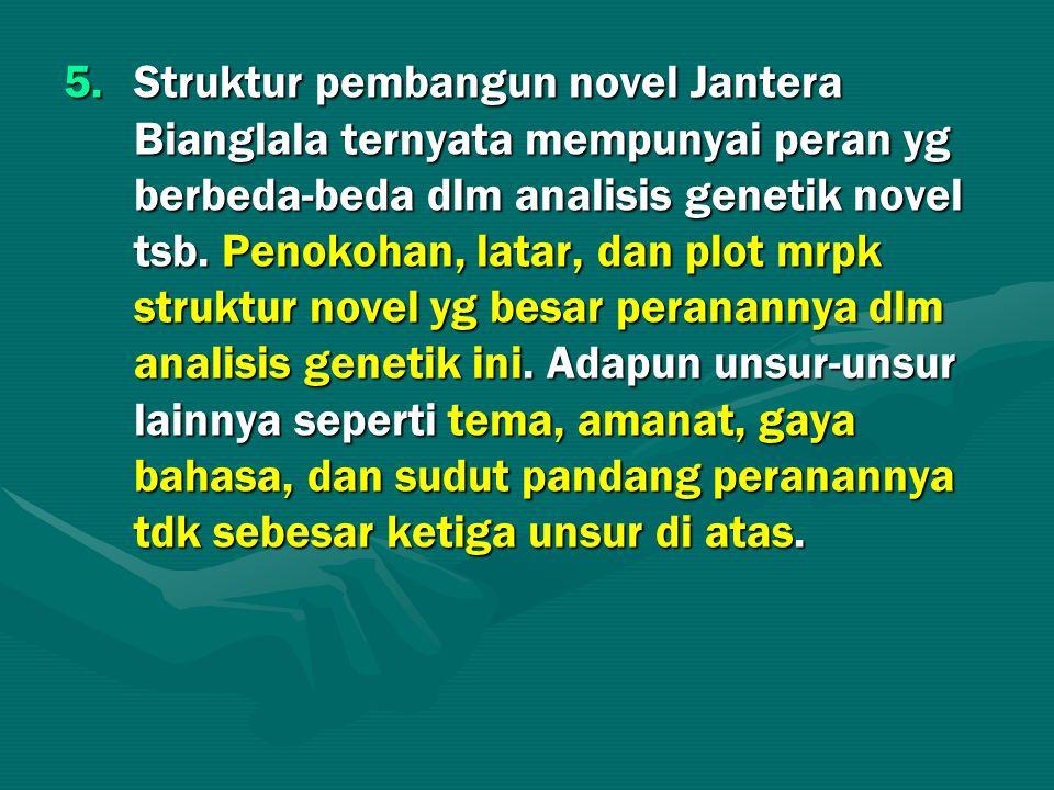 5.Struktur pembangun novel Jantera Bianglala ternyata mempunyai peran yg berbeda-beda dlm analisis genetik novel tsb. Penokohan, latar, dan plot mrpk