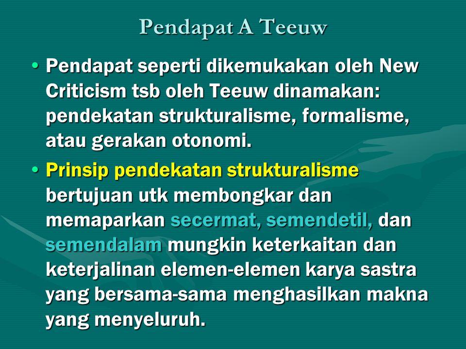 Pendapat A Teeuw Pendapat seperti dikemukakan oleh New Criticism tsb oleh Teeuw dinamakan: pendekatan strukturalisme, formalisme, atau gerakan otonomi.Pendapat seperti dikemukakan oleh New Criticism tsb oleh Teeuw dinamakan: pendekatan strukturalisme, formalisme, atau gerakan otonomi.