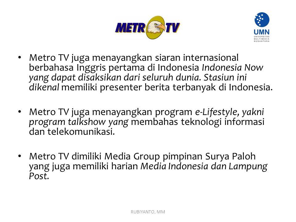 Metro TV juga menayangkan siaran internasional berbahasa Inggris pertama di Indonesia Indonesia Now yang dapat disaksikan dari seluruh dunia. Stasiun