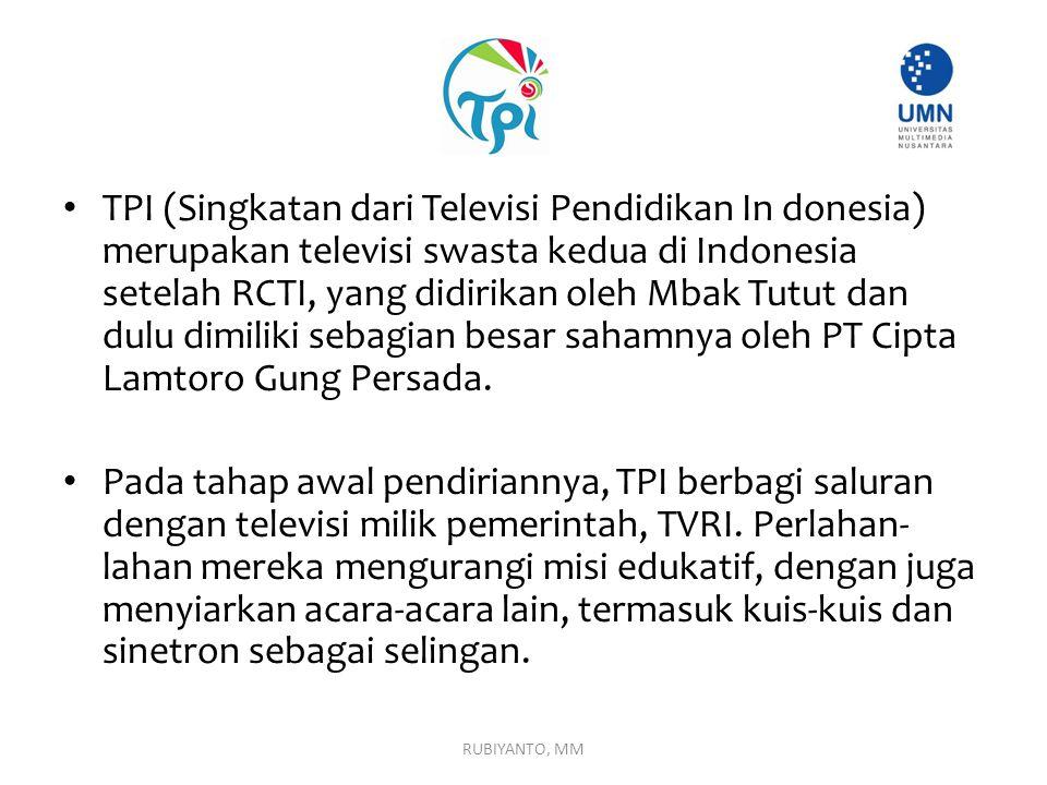 TPI (Singkatan dari Televisi Pendidikan In donesia) merupakan televisi swasta kedua di Indonesia setelah RCTI, yang didirikan oleh Mbak Tutut dan dulu