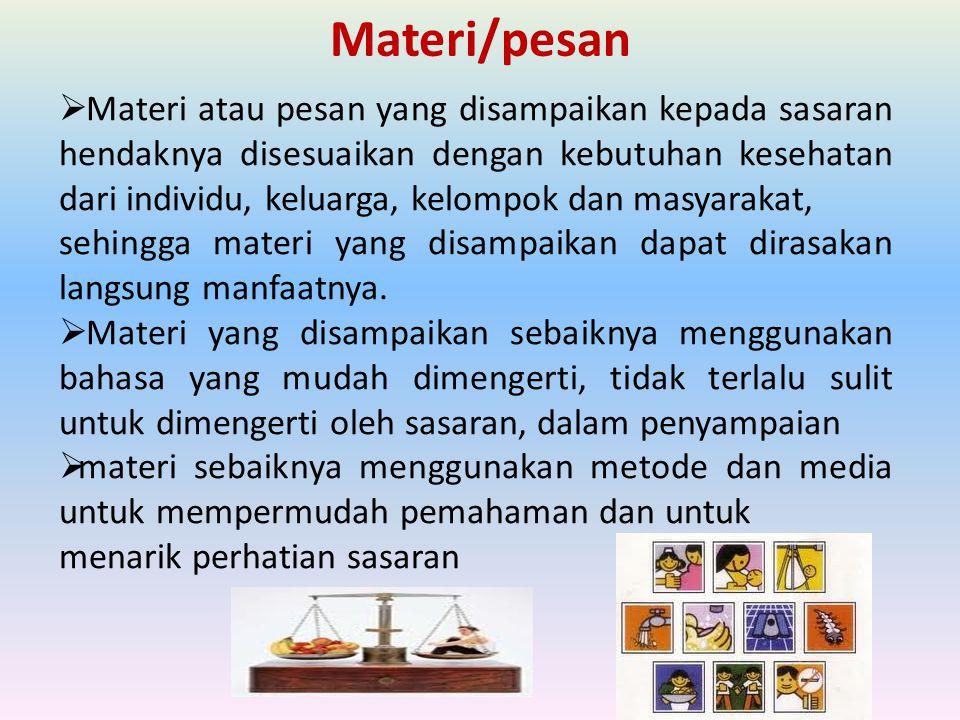 Materi/pesan  Materi atau pesan yang disampaikan kepada sasaran hendaknya disesuaikan dengan kebutuhan kesehatan dari individu, keluarga, kelompok da