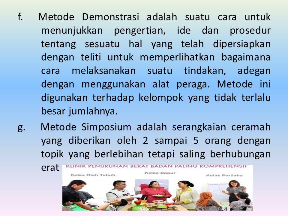 f. Metode Demonstrasi adalah suatu cara untuk menunjukkan pengertian, ide dan prosedur tentang sesuatu hal yang telah dipersiapkan dengan teliti untuk