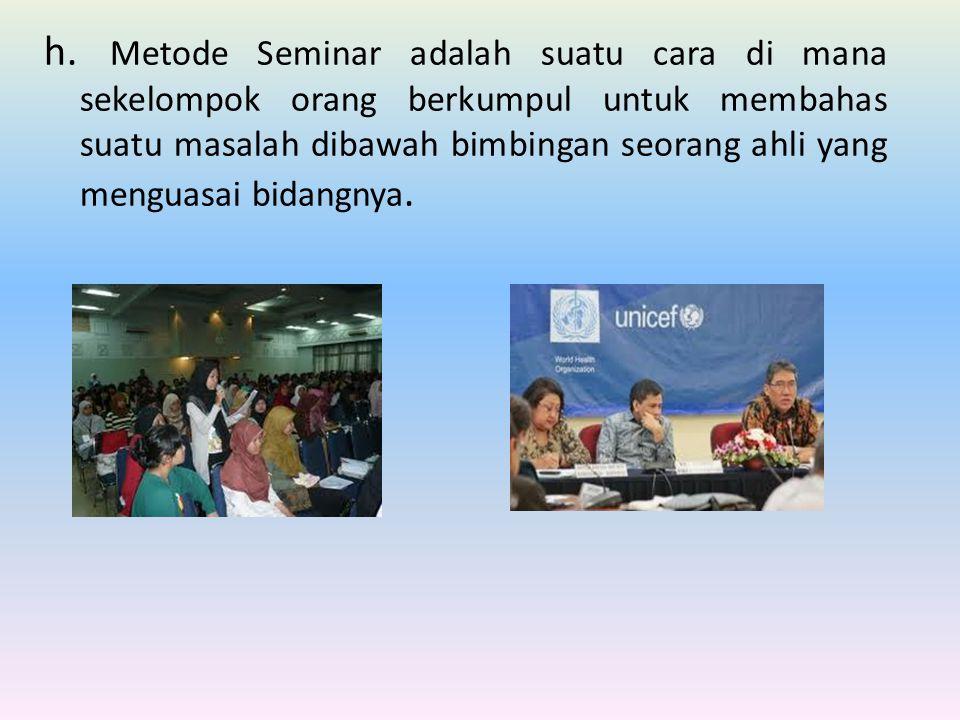 h. Metode Seminar adalah suatu cara di mana sekelompok orang berkumpul untuk membahas suatu masalah dibawah bimbingan seorang ahli yang menguasai bida
