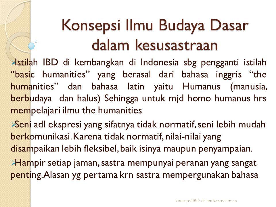 """Konsepsi Ilmu Budaya Dasar dalam kesusastraan  Istilah IBD di kembangkan di Indonesia sbg pengganti istilah """"basic humanities"""" yang berasal dari baha"""
