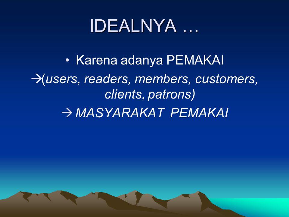 IDEALNYA … Karena adanya PEMAKAI  (users, readers, members, customers, clients, patrons)  MASYARAKAT PEMAKAI