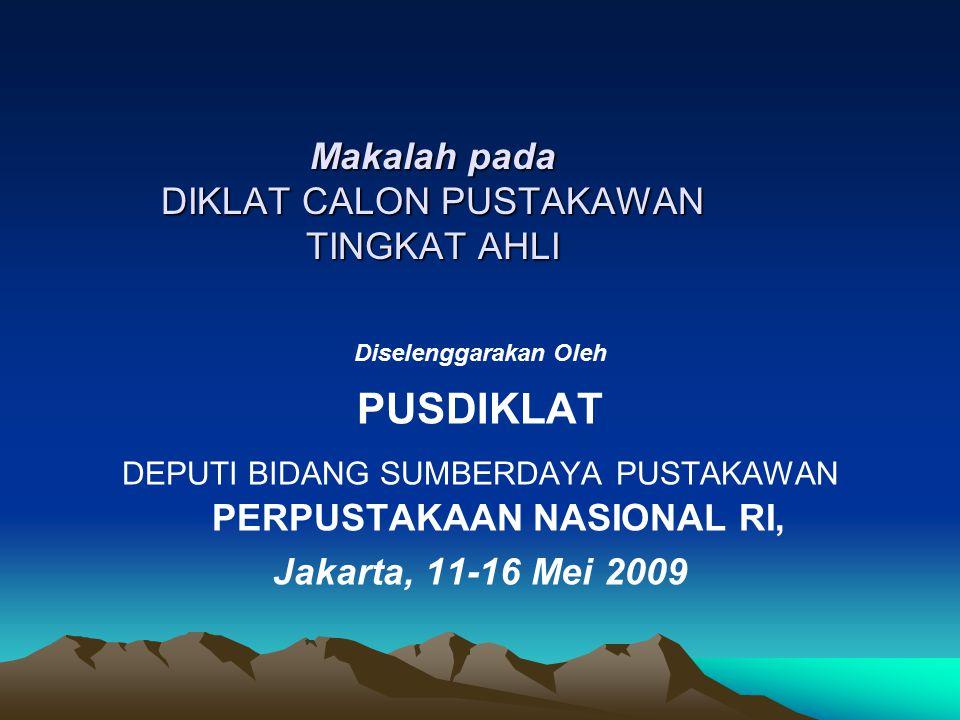 Makalah pada DIKLAT CALON PUSTAKAWAN TINGKAT AHLI Diselenggarakan Oleh PUSDIKLAT DEPUTI BIDANG SUMBERDAYA PUSTAKAWAN PERPUSTAKAAN NASIONAL RI, Jakarta, 11-16 Mei 2009