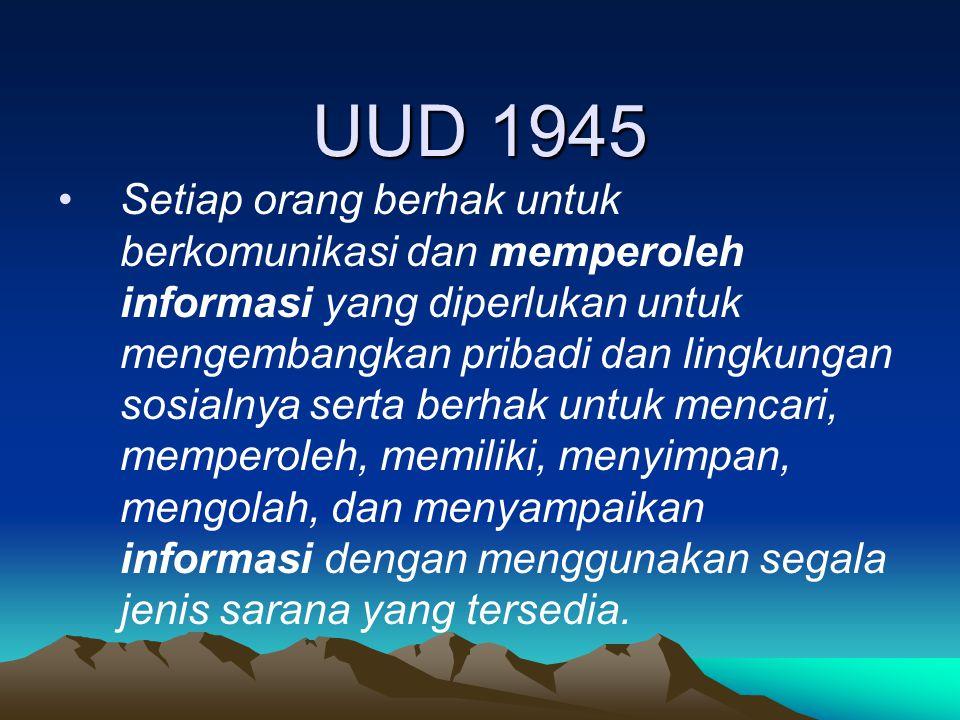 UUD 1945 Setiap orang berhak untuk berkomunikasi dan memperoleh informasi yang diperlukan untuk mengembangkan pribadi dan lingkungan sosialnya serta berhak untuk mencari, memperoleh, memiliki, menyimpan, mengolah, dan menyampaikan informasi dengan menggunakan segala jenis sarana yang tersedia.