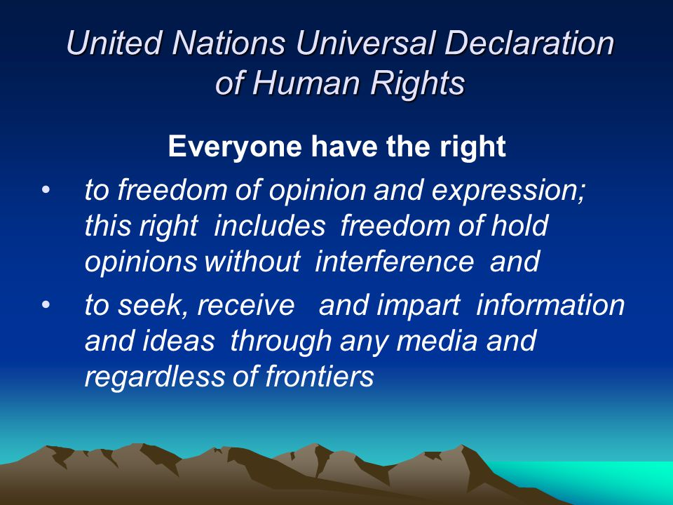 United Nations Universal Declaration of Human Rights Everyone have the right to freedom of opinion and expression; this right includes freedom of hold