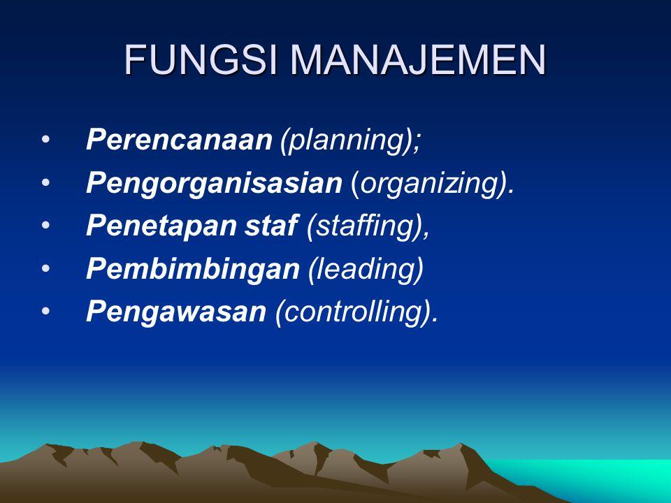 FUNGSI MANAJEMEN Perencanaan (planning); Pengorganisasian (organizing). Penetapan staf (staffing), Pembimbingan (leading) Pengawasan (controlling).