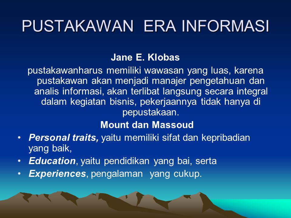 PUSTAKAWAN ERA INFORMASI Jane E. Klobas pustakawanharus memiliki wawasan yang luas, karena pustakawan akan menjadi manajer pengetahuan dan analis info