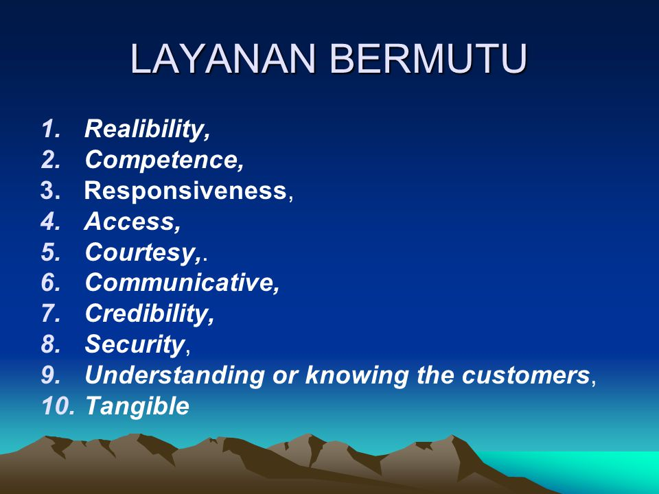 LAYANAN BERMUTU 1.Realibility, 2.Competence, 3.Responsiveness, 4.Access, 5.Courtesy,. 6.Communicative, 7.Credibility, 8.Security, 9.Understanding or k