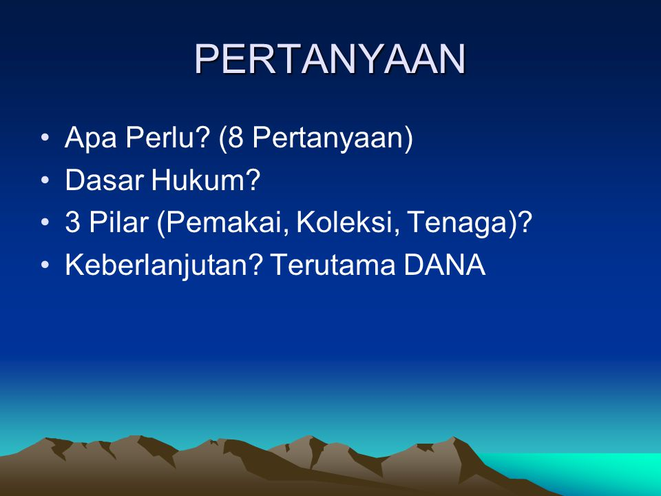 PERTANYAAN Apa Perlu.(8 Pertanyaan) Dasar Hukum. 3 Pilar (Pemakai, Koleksi, Tenaga).