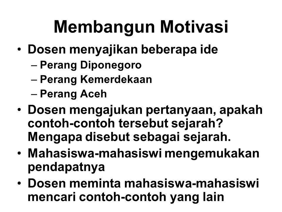Membangun Motivasi Dosen menyajikan beberapa ide –Perang Diponegoro –Perang Kemerdekaan –Perang Aceh Dosen mengajukan pertanyaan, apakah contoh-contoh