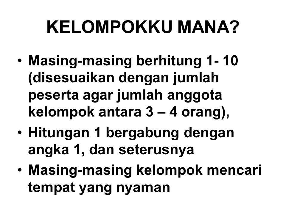KELOMPOKKU MANA? Masing-masing berhitung 1- 10 (disesuaikan dengan jumlah peserta agar jumlah anggota kelompok antara 3 – 4 orang), Hitungan 1 bergabu