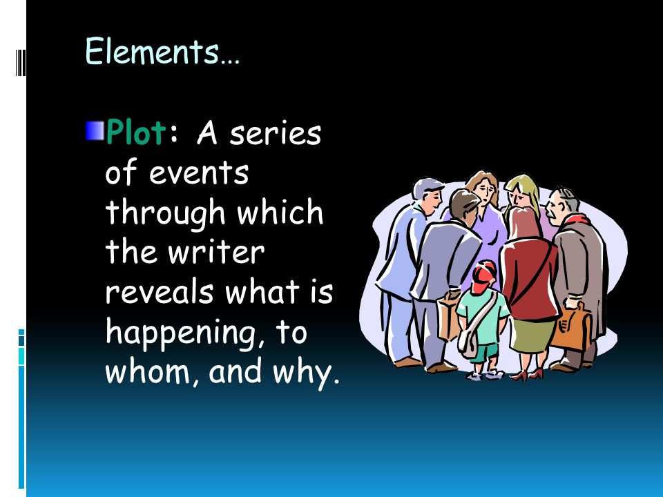 Elements… Character:  A person, an animal, or a force of nature that is presented as a person  Protagonist: main character who undergoes some kind o