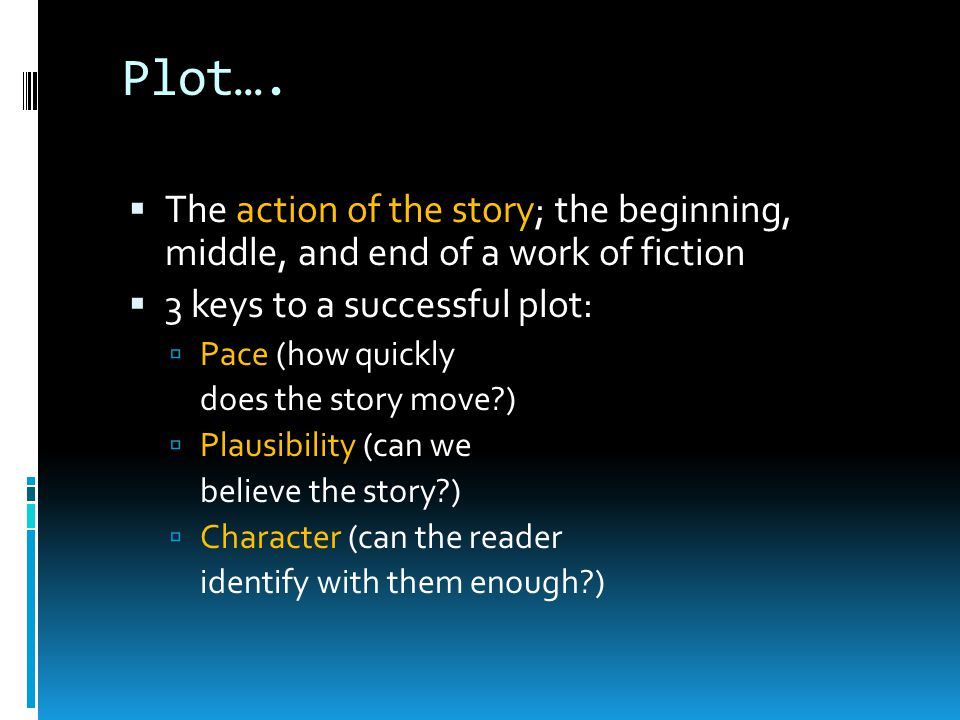 Plot…  The action of the story; the beginning, middle, and end of a work of fiction  3 keys to a successful plot:  Pace (how quickly does the story