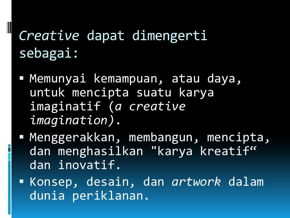 Creative dapat dimengerti sebagai:  Memunyai kemampuan, atau daya, untuk mencipta suatu karya imaginatif (a creative imagination).