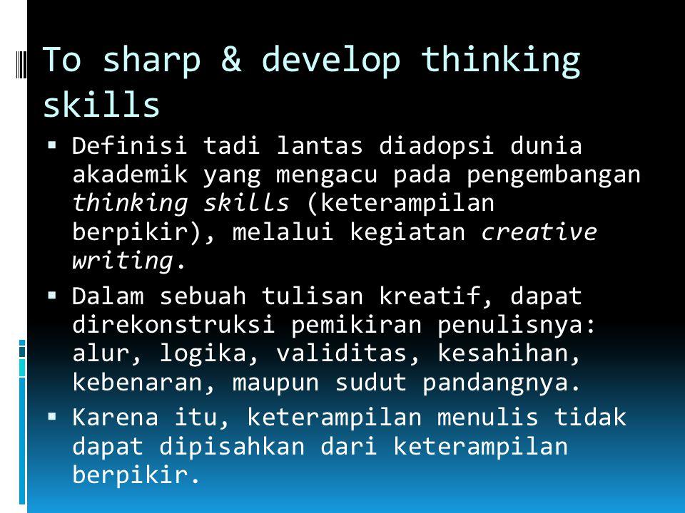 To sharp & develop thinking skills  Definisi tadi lantas diadopsi dunia akademik yang mengacu pada pengembangan thinking skills (keterampilan berpikir), melalui kegiatan creative writing.