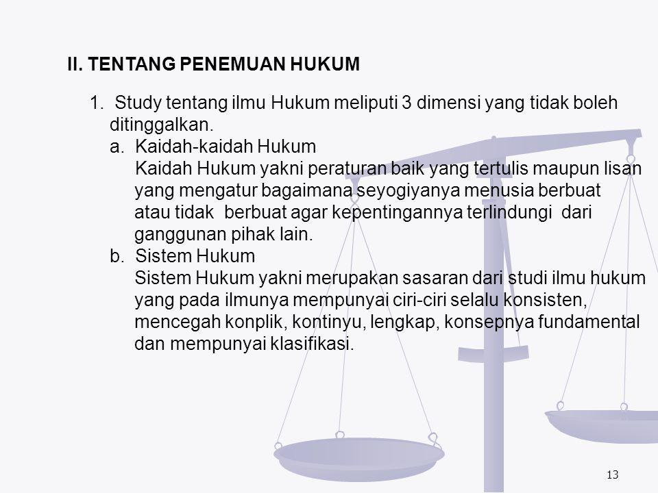 13 II. TENTANG PENEMUAN HUKUM 1. Study tentang ilmu Hukum meliputi 3 dimensi yang tidak boleh ditinggalkan. a. Kaidah-kaidah Hukum Kaidah Hukum yakni