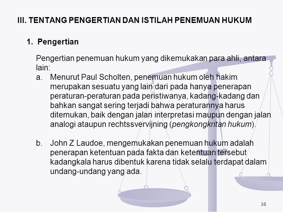 16 1. Pengertian Pengertian penemuan hukum yang dikemukakan para ahli, antara lain: a.Menurut Paul Scholten, penemuan hukum oleh hakim merupakan sesua