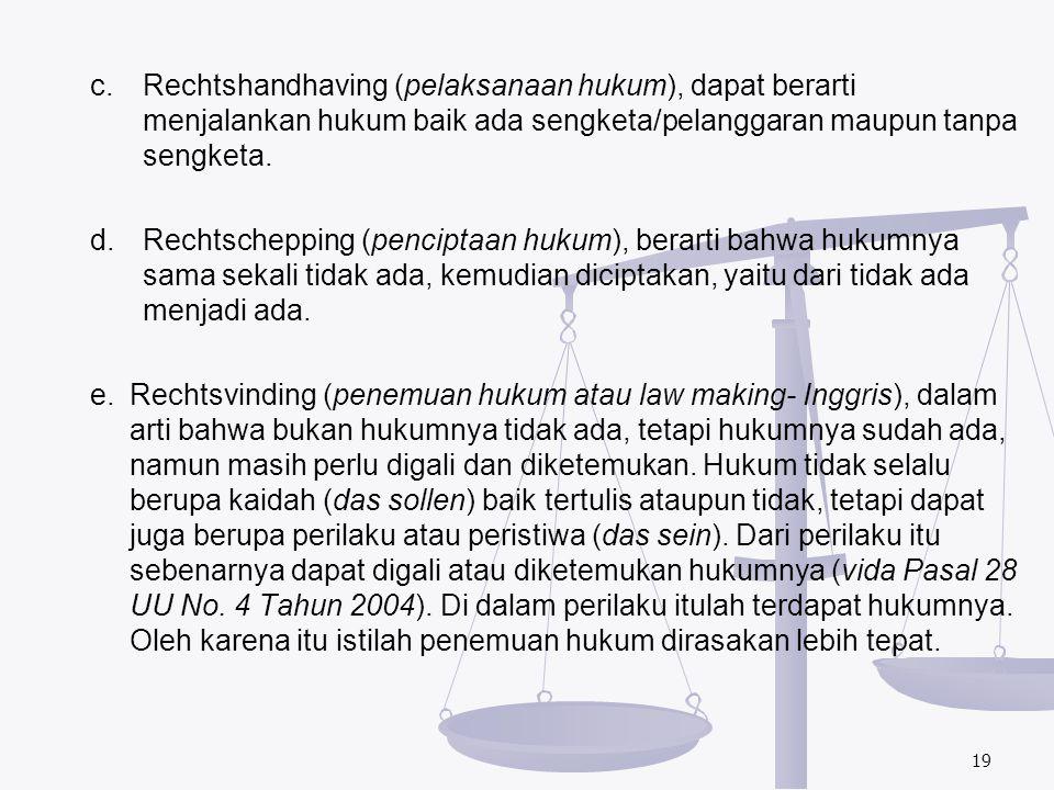 c.Rechtshandhaving (pelaksanaan hukum), dapat berarti menjalankan hukum baik ada sengketa/pelanggaran maupun tanpa sengketa. d.Rechtschepping (pencipt
