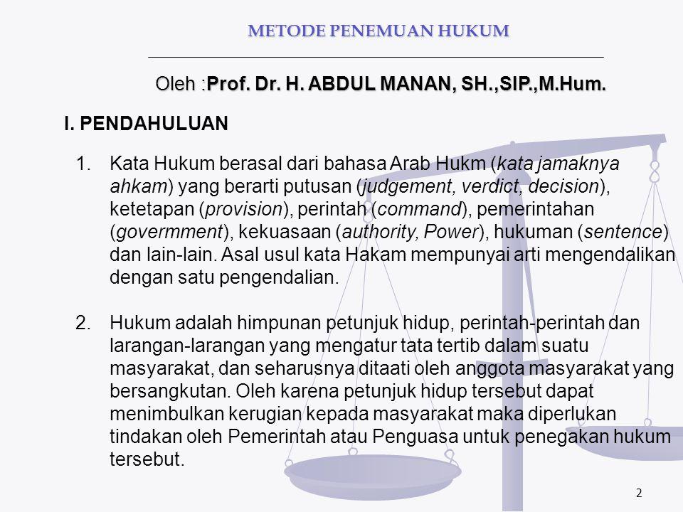 2 Oleh :Prof. Dr. H. ABDUL MANAN, SH.,SIP.,M.Hum. METODE PENEMUAN HUKUM I. PENDAHULUAN 1.Kata Hukum berasal dari bahasa Arab Hukm (kata jamaknya ahkam