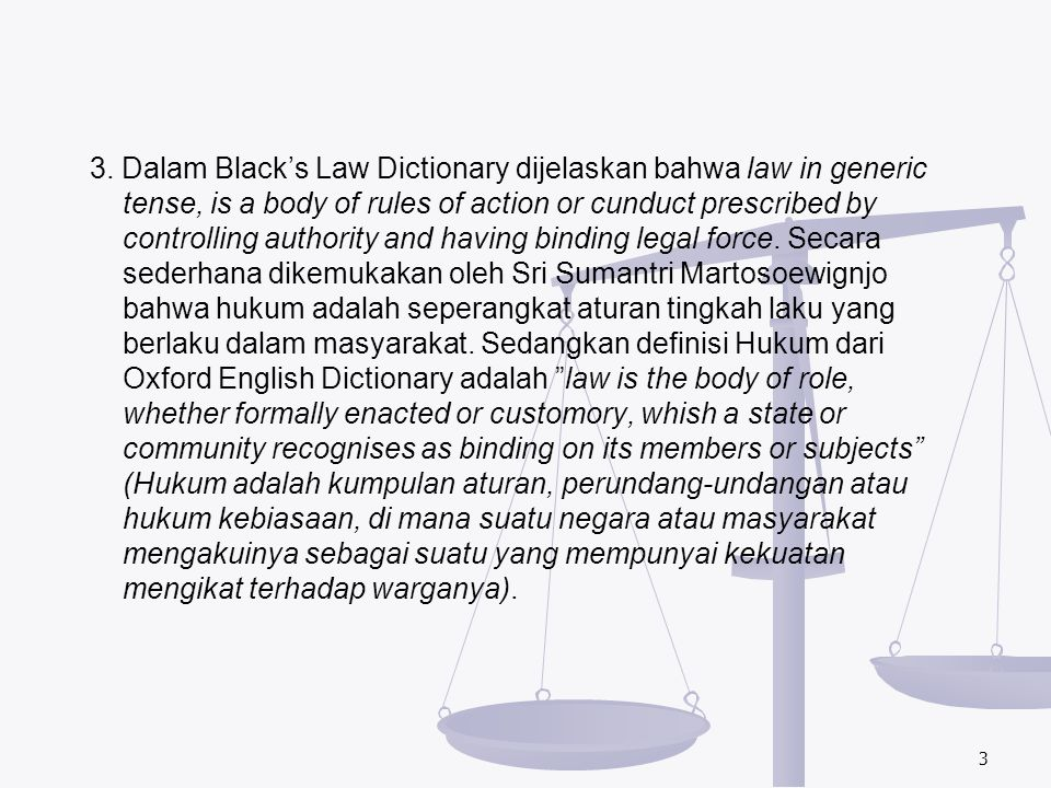 3. Dalam Black's Law Dictionary dijelaskan bahwa law in generic tense, is a body of rules of action or cunduct prescribed by controlling authority and