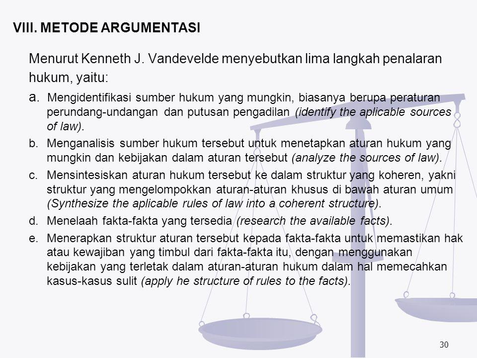 VIII. METODE ARGUMENTASI Menurut Kenneth J. Vandevelde menyebutkan lima langkah penalaran hukum, yaitu: a. Mengidentifikasi sumber hukum yang mungkin,