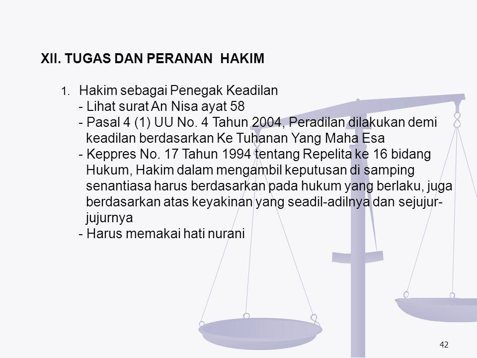 42 XII. TUGAS DAN PERANAN HAKIM 1. Hakim sebagai Penegak Keadilan - Lihat surat An Nisa ayat 58 - Pasal 4 (1) UU No. 4 Tahun 2004, Peradilan dilakukan