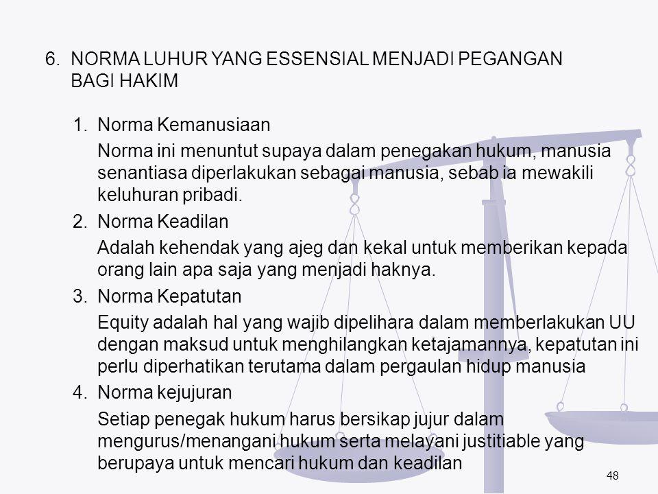 48 6. NORMA LUHUR YANG ESSENSIAL MENJADI PEGANGAN BAGI HAKIM 1. Norma Kemanusiaan Norma ini menuntut supaya dalam penegakan hukum, manusia senantiasa