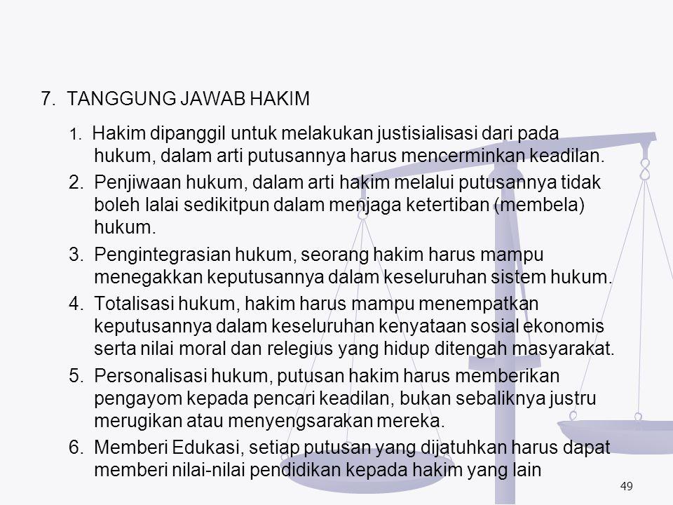 7. TANGGUNG JAWAB HAKIM 1. Hakim dipanggil untuk melakukan justisialisasi dari pada hukum, dalam arti putusannya harus mencerminkan keadilan. 2.Penjiw