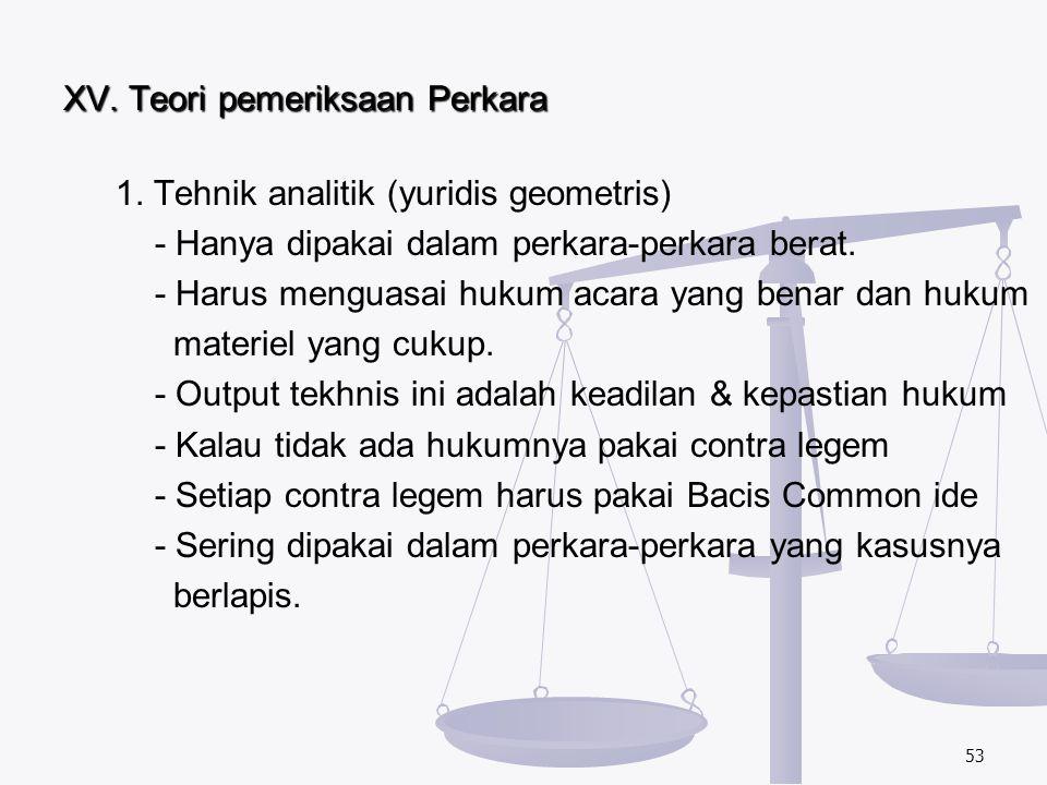 XV. Teori pemeriksaan Perkara 1. Tehnik analitik (yuridis geometris) - Hanya dipakai dalam perkara-perkara berat. - Harus menguasai hukum acara yang b