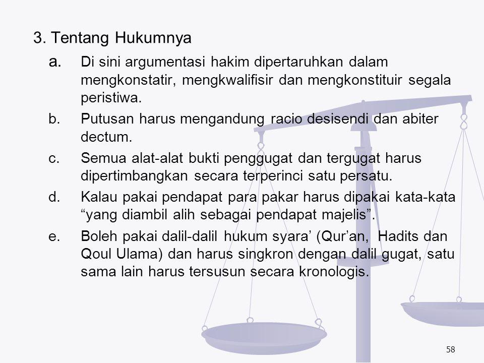 3. Tentang Hukumnya a. Di sini argumentasi hakim dipertaruhkan dalam mengkonstatir, mengkwalifisir dan mengkonstituir segala peristiwa. b.Putusan haru