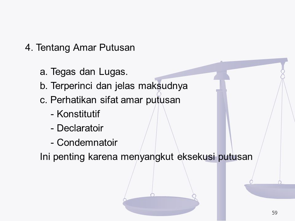 59 4. Tentang Amar Putusan a. Tegas dan Lugas. b. Terperinci dan jelas maksudnya c. Perhatikan sifat amar putusan - Konstitutif - Declaratoir - Condem