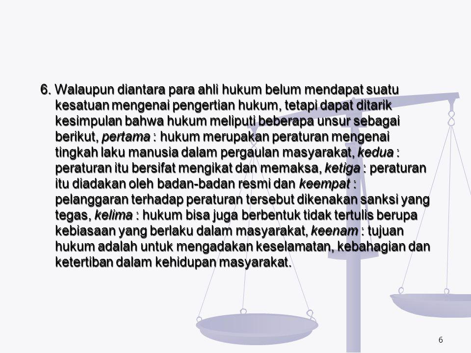 6. Walaupun diantara para ahli hukum belum mendapat suatu kesatuan mengenai pengertian hukum, tetapi dapat ditarik kesimpulan bahwa hukum meliputi beb