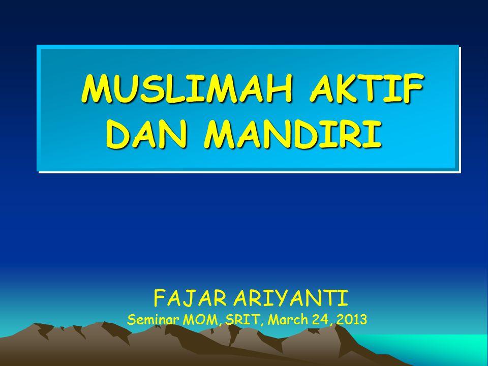 MUSLIMAH AKTIF DAN MANDIRI MUSLIMAH AKTIF DAN MANDIRI FAJAR ARIYANTI Seminar MOM, SRIT, March 24, 2013