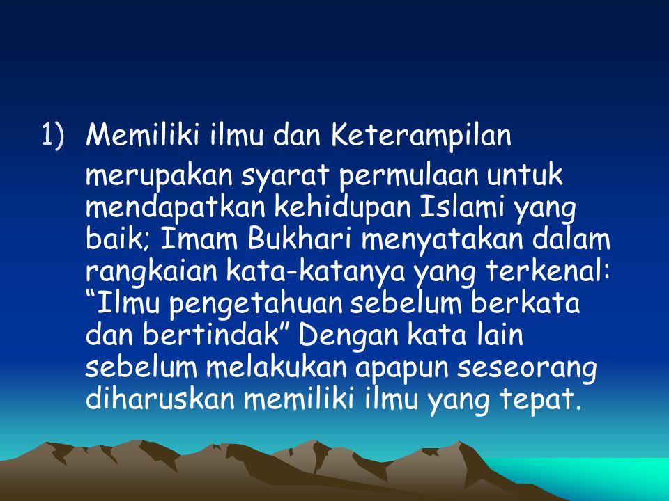 1)Memiliki ilmu dan Keterampilan merupakan syarat permulaan untuk mendapatkan kehidupan Islami yang baik; Imam Bukhari menyatakan dalam rangkaian kata
