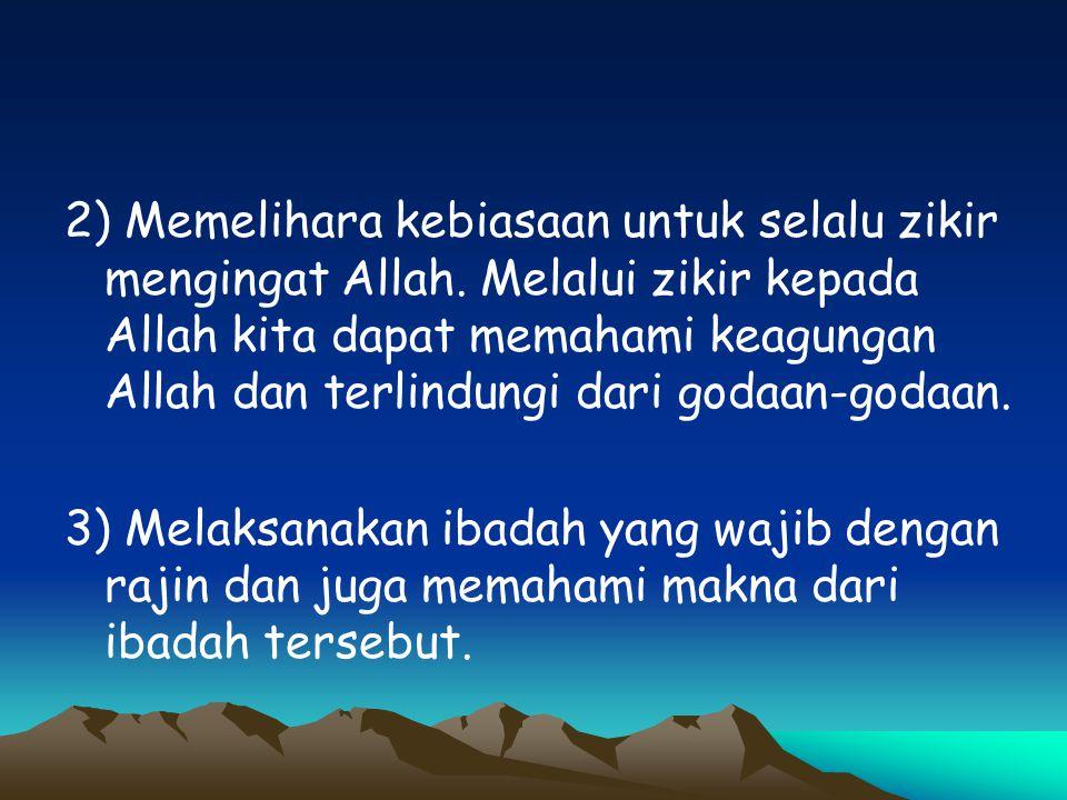 2) Memelihara kebiasaan untuk selalu zikir mengingat Allah. Melalui zikir kepada Allah kita dapat memahami keagungan Allah dan terlindungi dari godaan
