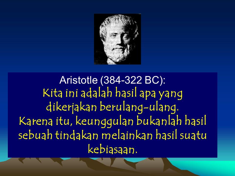 Aristotle (384-322 BC): Kita ini adalah hasil apa yang dikerjakan berulang-ulang. Karena itu, keunggulan bukanlah hasil sebuah tindakan melainkan hasi