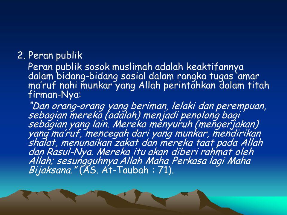 2. Peran publik Peran publik sosok muslimah adalah keaktifannya dalam bidang-bidang sosial dalam rangka tugas 'amar ma'ruf nahi munkar yang Allah peri